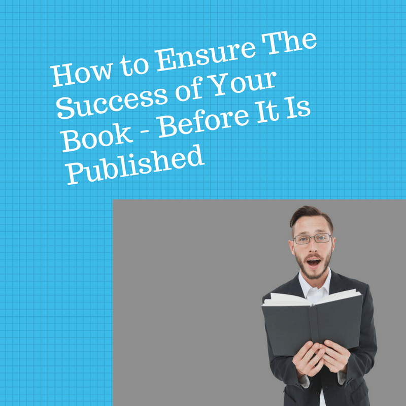 How To Ensure The Success Of Your Book – Before It Is Published